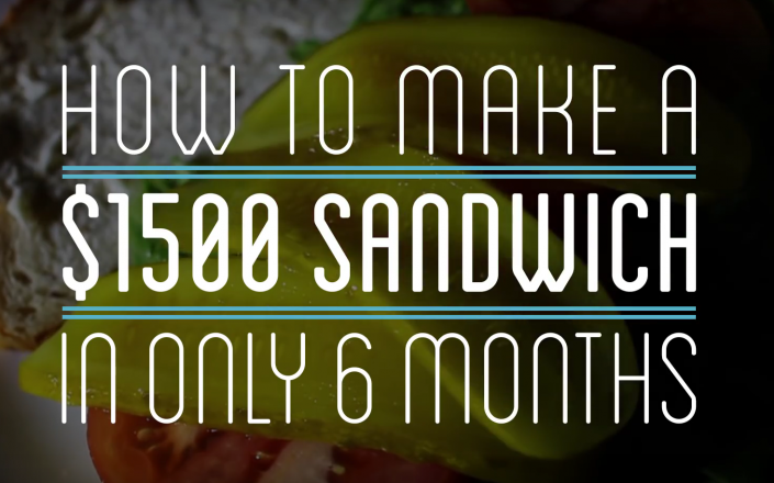 How to make a $1500 sandwich in only 6 months